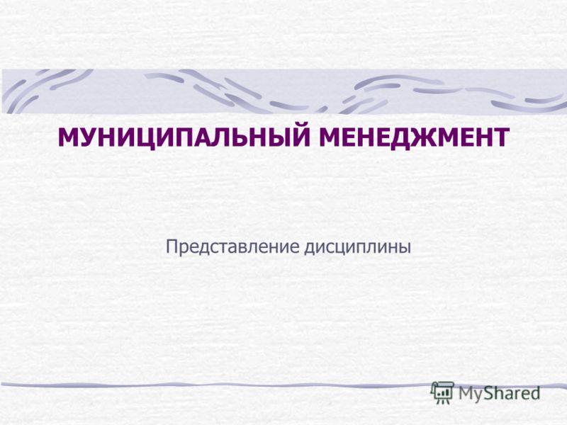 МУНИЦИПАЛЬНЫЙ МЕНЕДЖМЕНТ Представление дисциплины