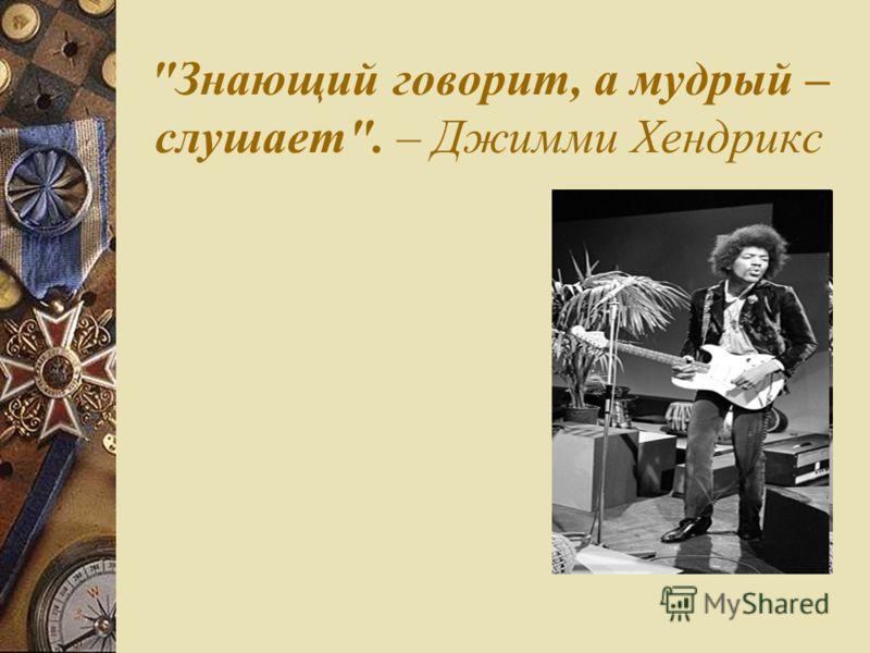 Знающий говорит, а мудрый – слушает. – Джимми Хендрикс