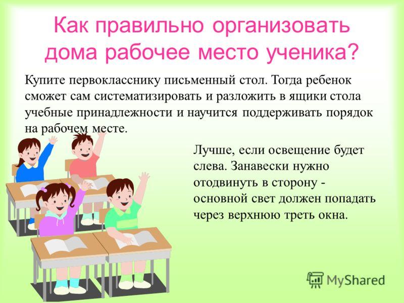 Как правильно организовать дома рабочее место ученика? Купите первокласснику письменный стол. Тогда ребенок сможет сам систематизировать и разложить в ящики стола учебные принадлежности и научится поддерживать порядок на рабочем месте. Лучше, если ос