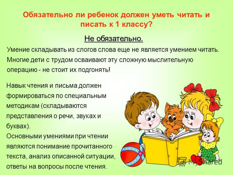 Обязательно ли ребенок должен уметь читать и писать к 1 классу? Навык чтения и письма должен формироваться по специальным методикам (складываются представления о речи, звуках и буквах). Основными умениями при чтении являются понимание прочитанного те