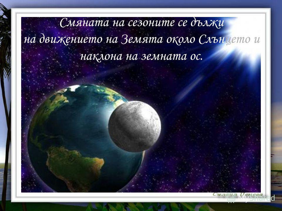 Смяната на сезоните се дължи на движението на Земята около Слънцето и наклона на земната ос.