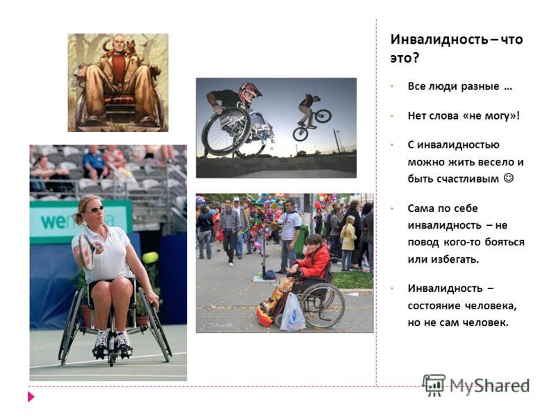 Инвалидность – что это ? Все люди разные … Нет слова « не могу »! С инвалидностью можно жить весело и быть счастливым Сама по себе инвалидность – не повод кого - то бояться или избегать. Инвалидность – состояние человека, но не сам человек.