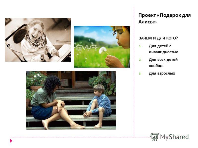 Проект « Подарок для Алисы » ЗАЧЕМ И ДЛЯ КОГО ? 1. Для детей с инвалидностью 2. Для всех детей вообще 3. Для взрослых