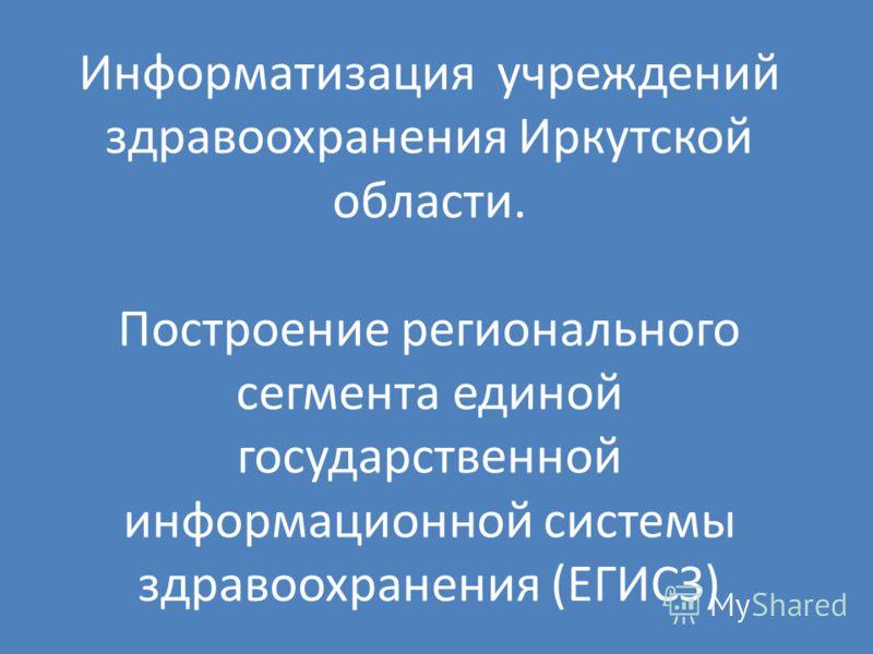 Информатизация учреждений здравоохранения Иркутской области. Построение регионального сегмента единой государственной информационной системы здравоохранения (ЕГИСЗ)