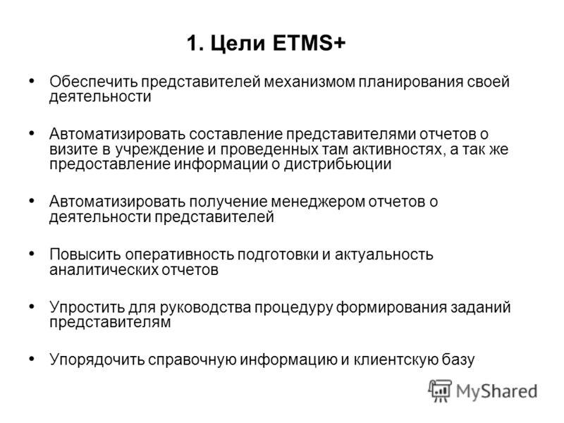 1. Цели ETMS+ Обеспечить представителей механизмом планирования своей деятельности Автоматизировать составление представителями отчетов о визите в учреждение и проведенных там активностях, а так же предоставление информации о дистрибьюции Автоматизир