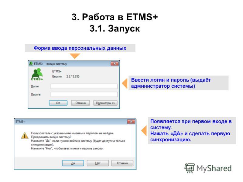 3. Работа в ETMS+ 3.1. Запуск Форма ввода персональных данных Ввести логин и пароль (выдаёт администратор системы) Появляется при первом входе в систему. Нажать «ДА» и сделать первую синхронизацию.