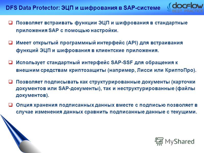 DFS Data Protector: ЭЦП и шифрования в SAP-системе Позволяет встраивать функции ЭЦП и шифрования в стандартные приложения SAP с помощью настройки. Имеет открытый программный интерфейс (API) для встраивания функций ЭЦП и шифрования в клиентские прилож