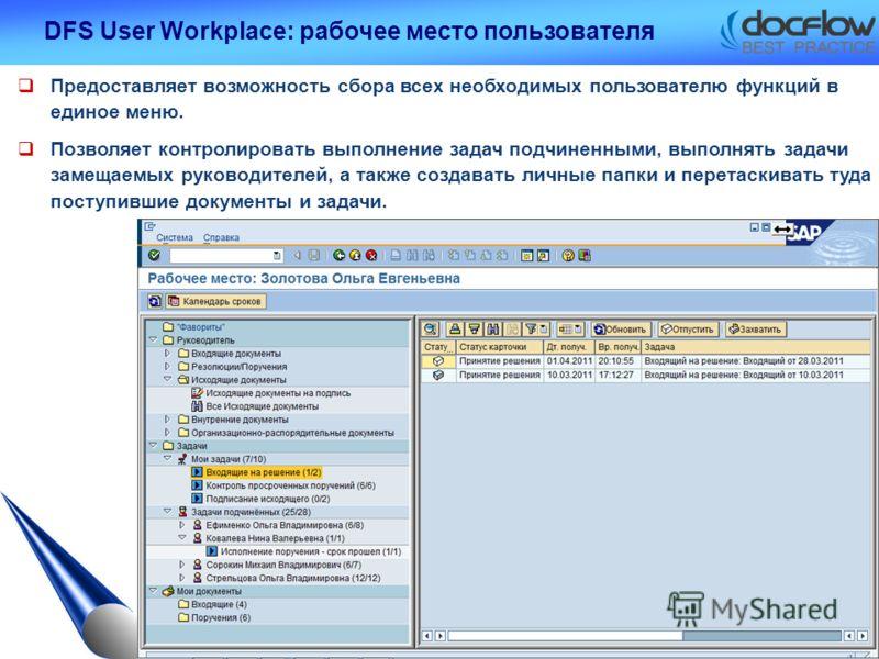 DFS User Workplace: рабочее место пользователя Предоставляет возможность сбора всех необходимых пользователю функций в единое меню. Позволяет контролировать выполнение задач подчиненными, выполнять задачи замещаемых руководителей, а также создавать л