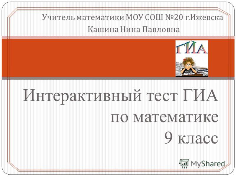 Учитель математики МОУ СОШ 20 г. Ижевска Кашина Нина Павловна Интерактивный тест ГИА по математике 9 класс