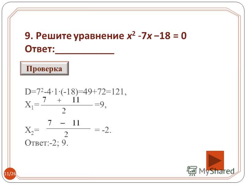 9. Решите уравнение x 2 -7x 18 = 0 Ответ :___________ D=7 2 -4·1·(-18)=49+72=121, Х 1 = =9, Х 2 = = -2. Ответ:-2; 9. Проверка 11/26