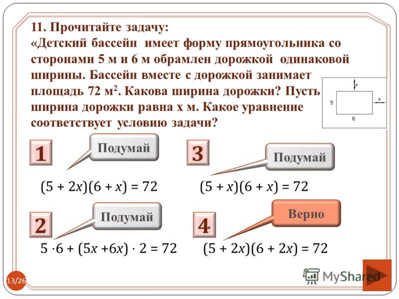 (5 + 2x)(6 + x) = 72 (5 + x)(6 + x) = 72 5 6 + (5x +6x) 2 = 72 (5 + 2x)(6 + 2x) = 72 1 Подумай 2 4 3 Верно 11. Прочитайте задачу: «Детский бассейн имеет форму прямоугольника со сторонами 5 м и 6 м обрамлен дорожкой одинаковой ширины. Бассейн вместе с