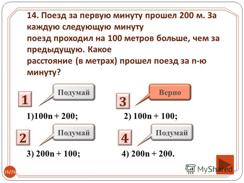 1)100n + 200; 2) 100n + 100; 3) 200n + 100; 4) 200n + 200. 14. Поезд за первую минуту прошел 200 м. За каждую следующую минуту поезд проходил на 100 метров больше, чем за предыдущую. Какое расстояние ( в метрах ) прошел поезд за n- ю минуту ? 1 2 3 4