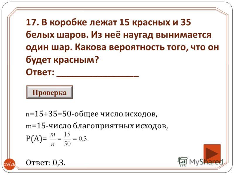 n=15+35=50- общее число исходов, m=15- число благоприятных исходов, Р ( А )= Ответ : 0,3. 17. В коробке лежат 15 красных и 35 белых шаров. Из неё наугад вынимается один шар. Какова вероятность того, что он будет красным ? Ответ : ________________ Про