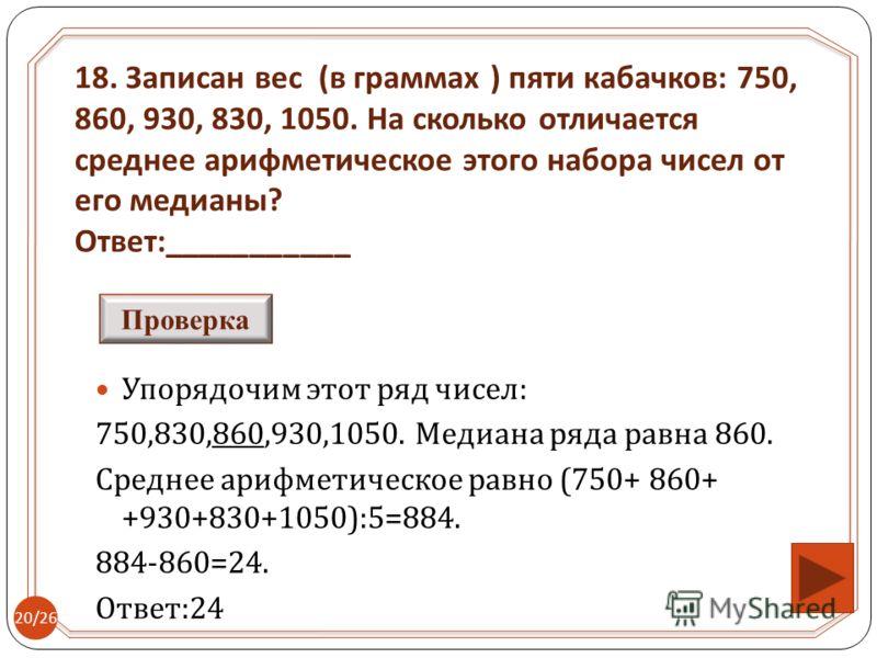 Упорядочим этот ряд чисел : 750,830,860,930,1050. Медиана ряда равна 860. Среднее арифметическое равно (750+ 860+ +930+830+1050):5=884. 884-860=24. Ответ :24 18. Записан вес ( в граммах ) пяти кабачков : 750, 860, 930, 830, 1050. На сколько отличаетс