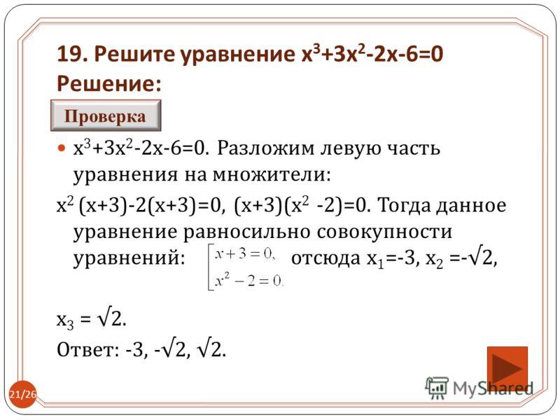 х 3 +3 х 2 -2 х -6=0. Разложим левую часть уравнения на множители : х 2 ( х +3)-2( х +3)=0, ( х +3)( х 2 -2)=0. Тогда данное уравнение равносильно совокупности уравнений : отсюда х 1 =-3, х 2 =-2, х 3 = 2. Ответ : -3, -2, 2. 19. Решите уравнение х 3