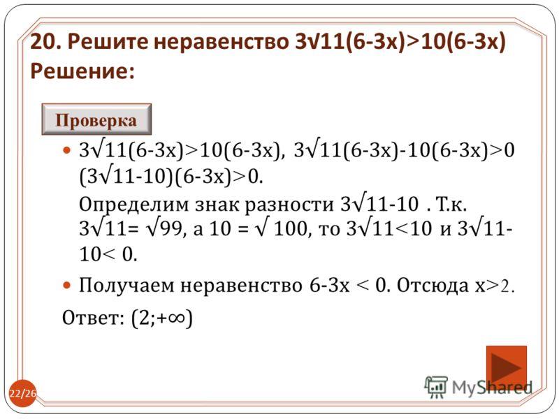311(6-3 х )>10(6-3 х ), 311(6-3 х )-10(6-3 х )>0 (311-10)(6-3 х )>0. Определим знак разности 311-10. Т. к. 311= 99, а 10 = 100, то 31110(6-3 х ) Решение : Проверка 22/26