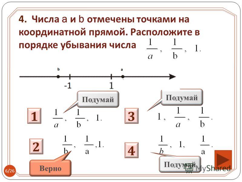 1 Подумай 3 2 4 Верно 4. Числа a и b отмечены точками на координатной прямой. Расположите в порядке убывания числа 6/26