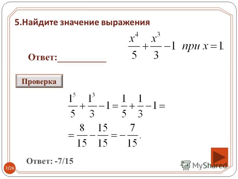 5. Найдите значение выражения Ответ:__________ Ответ: -7/15 Проверка 7/26