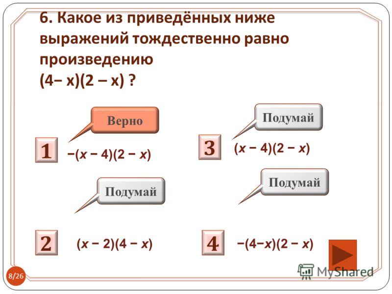 1 Подумай 2 3 4 Верно (x 4)(2 x) (x 2)(4 x) (x 4)(2 x) (4x)(2 x) 6. Какое из приведённых ниже выражений тождественно равно произведению (4 x)(2 – x) ? 8/26