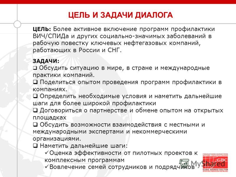 ЦЕЛЬ И ЗАДАЧИ ДИАЛОГА ЦЕЛЬ: Более активное включение программ профилактики ВИЧ/СПИДа и других социально-значимых заболеваний в рабочую повестку ключевых нефтегазовых компаний, работающих в России и СНГ. ЗАДАЧИ: Обсудить ситуацию в мире, в стране и ме