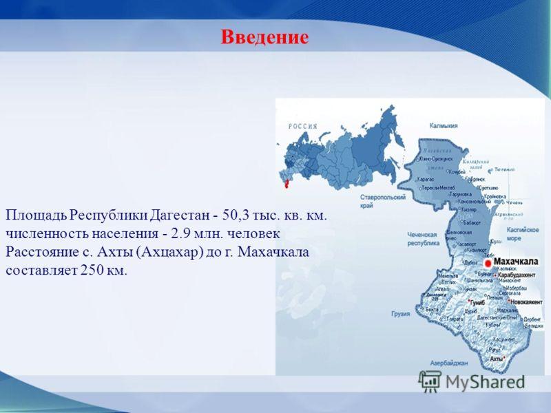 Площадь Республики Дагестан - 50,3 тыс. кв. км. численность населения - 2.9 млн. человек Расстояние с. Ахты (Ахцахар) до г. Махачкала составляет 250 км. Введение