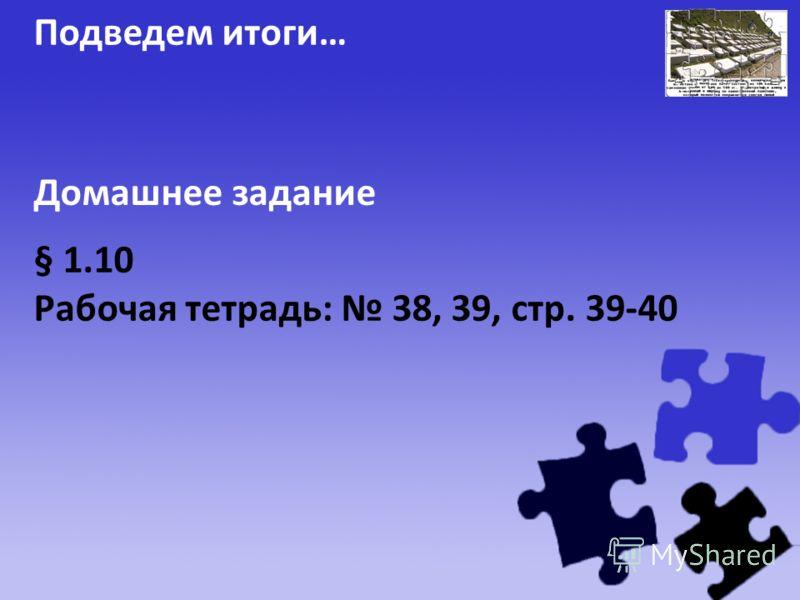 Подведем итоги… § 1.10 Рабочая тетрадь: 38, 39, стр. 39-40 Домашнее задание