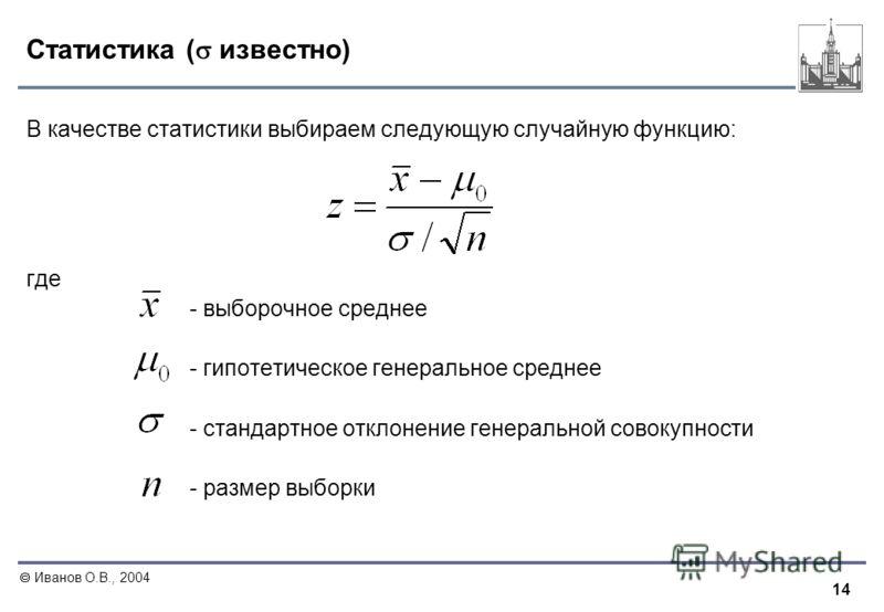 14 Иванов О.В., 2004 Статистика ( известно) В качестве статистики выбираем следующую случайную функцию: где - выборочное среднее - гипотетическое генеральное среднее - стандартное отклонение генеральной совокупности - размер выборки