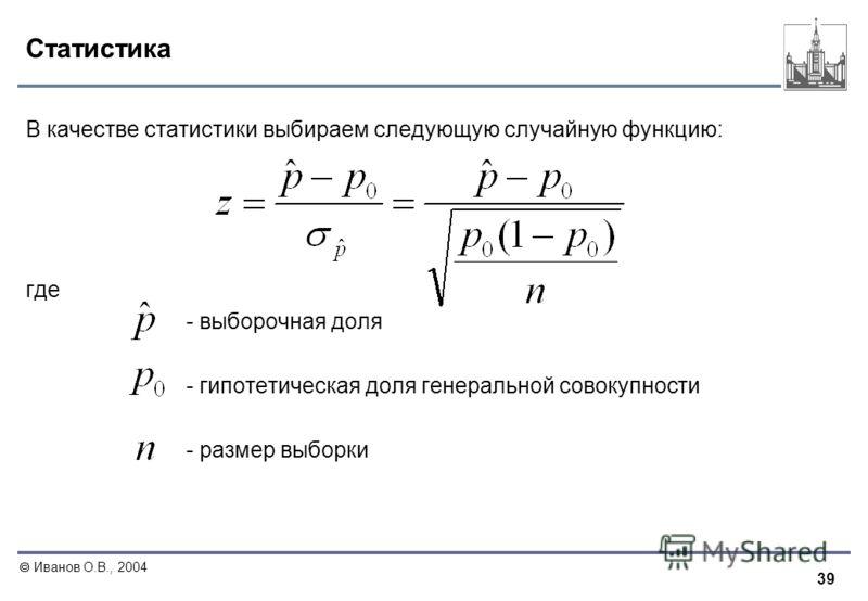 39 Иванов О.В., 2004 Статистика В качестве статистики выбираем следующую случайную функцию: где - выборочная доля - гипотетическая доля генеральной совокупности - размер выборки
