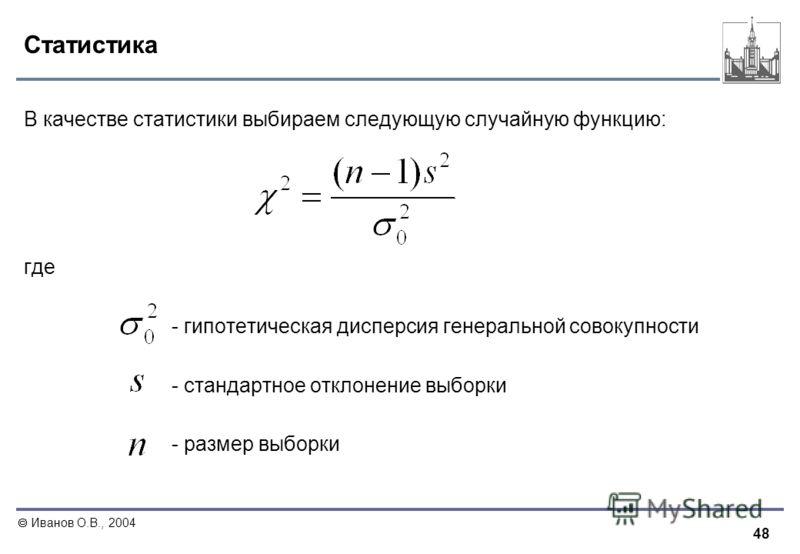 48 Иванов О.В., 2004 Статистика В качестве статистики выбираем следующую случайную функцию: где - гипотетическая дисперсия генеральной совокупности - стандартное отклонение выборки - размер выборки