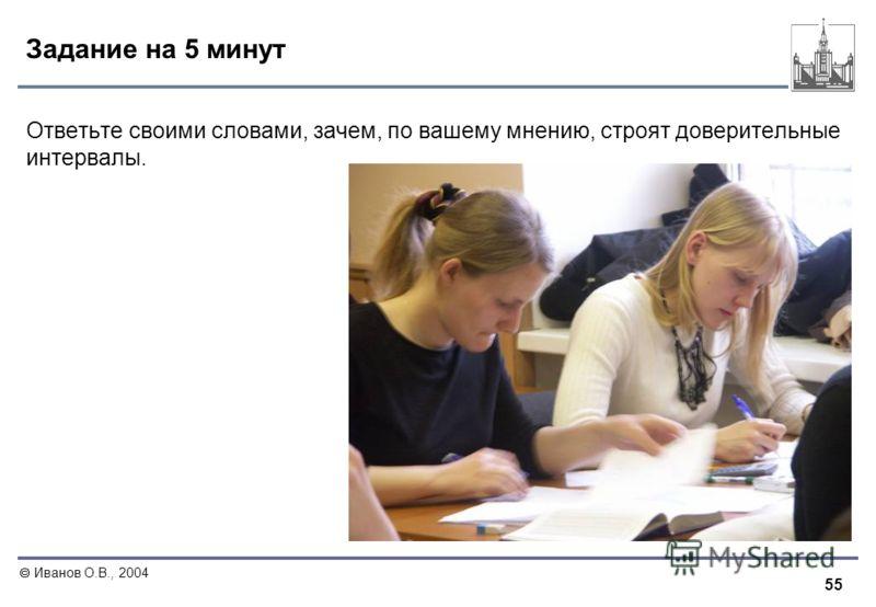 55 Иванов О.В., 2004 Задание на 5 минут Ответьте своими словами, зачем, по вашему мнению, строят доверительные интервалы.