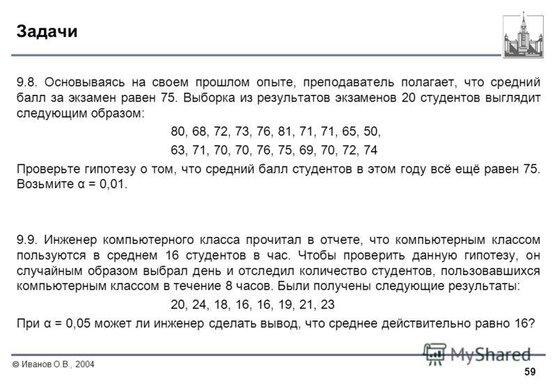 59 Иванов О.В., 2004 Задачи 9.8. Основываясь на своем прошлом опыте, преподаватель полагает, что средний балл за экзамен равен 75. Выборка из результатов экзаменов 20 студентов выглядит следующим образом: 80, 68, 72, 73, 76, 81, 71, 71, 65, 50, 63, 7