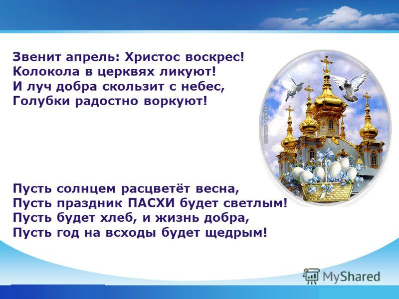 www.themegallery.com Company Logo Звенит апрель: Христос воскрес! Колокола в церквях ликуют! И луч добра скользит с небес, Голубки радостно воркуют! Пусть солнцем расцветёт весна, Пусть праздник ПАСХИ будет светлым! Пусть будет хлеб, и жизнь добра, П