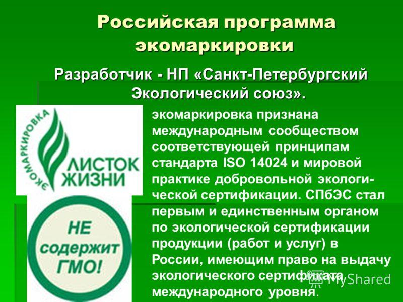 Российская программа экомаркировки Российская программа экомаркировки Разработчик - НП «Санкт-Петербургский Экологический союз». экомаркировка признана международным сообществом соответствующей принципам стандарта ISO 14024 и мировой практике доброво