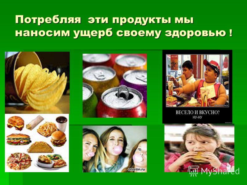 Потребляя эти продукты мы наносим ущерб своему здоровью !