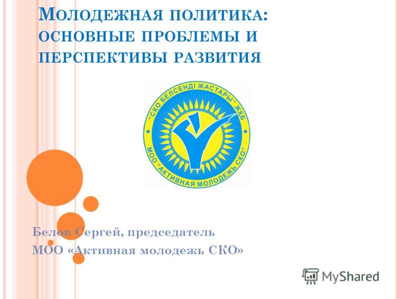 М ОЛОДЕЖНАЯ ПОЛИТИКА : ОСНОВНЫЕ ПРОБЛЕМЫ И ПЕРСПЕКТИВЫ РАЗВИТИЯ Белов Сергей, председатель МОО «Активная молодежь СКО»