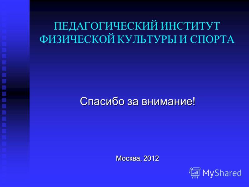ПЕДАГОГИЧЕСКИЙ ИНСТИТУТ ФИЗИЧЕСКОЙ КУЛЬТУРЫ И СПОРТА Спасибо за внимание! Москва, 2012