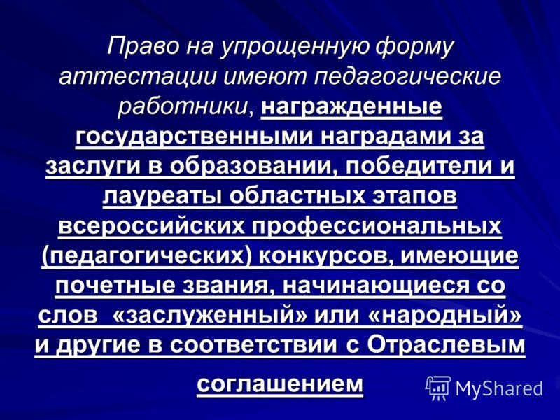 Право на упрощенную форму аттестации имеют педагогические работники, награжденные государственными наградами за заслуги в образовании, победители и лауреаты областных этапов всероссийских профессиональных (педагогических) конкурсов, имеющие почетные