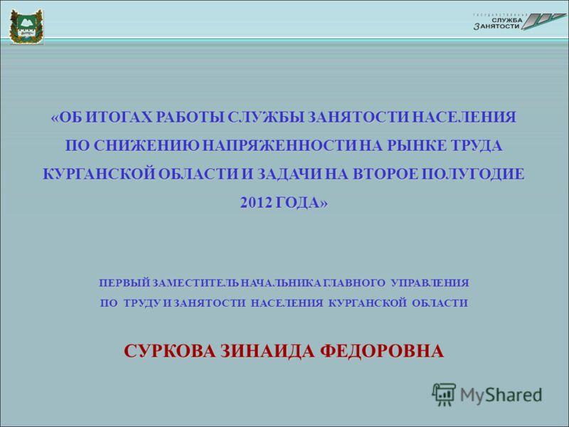 «ОБ ИТОГАХ РАБОТЫ СЛУЖБЫ ЗАНЯТОСТИ НАСЕЛЕНИЯ ПО СНИЖЕНИЮ НАПРЯЖЕННОСТИ НА РЫНКЕ ТРУДА КУРГАНСКОЙ ОБЛАСТИ И ЗАДАЧИ НА ВТОРОЕ ПОЛУГОДИЕ 2012 ГОДА» ПЕРВЫЙ ЗАМЕСТИТЕЛЬ НАЧАЛЬНИКА ГЛАВНОГО УПРАВЛЕНИЯ ПО ТРУДУ И ЗАНЯТОСТИ НАСЕЛЕНИЯ КУРГАНСКОЙ ОБЛАСТИ СУРКО
