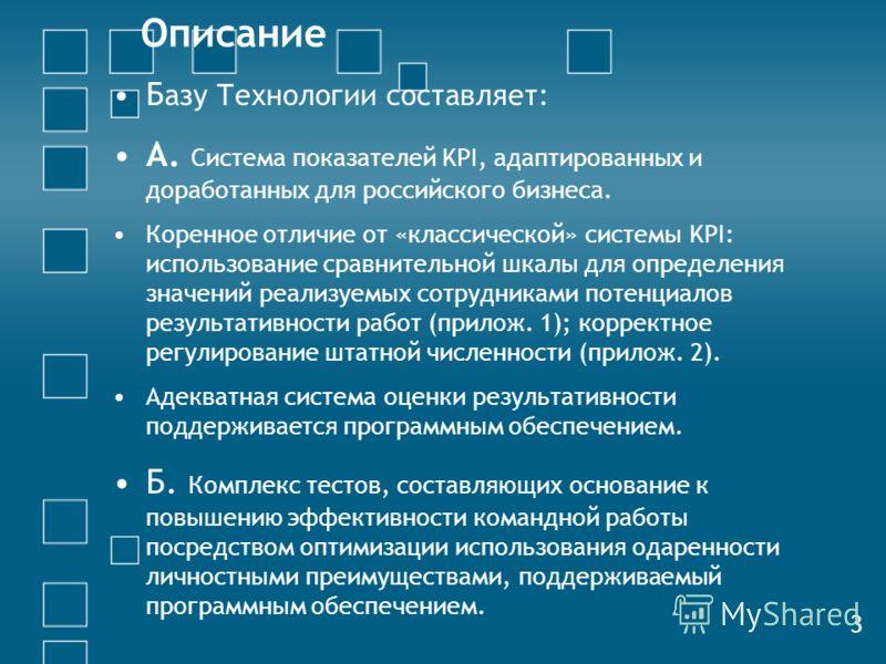 Описание Б азу Технологии составляет: А. Система показателей KPI, адаптированных и доработанных для российского бизнеса. Коренное отличие от «классической» системы KPI: использование сравнительной шкалы для определения значений реализуемых сотрудника