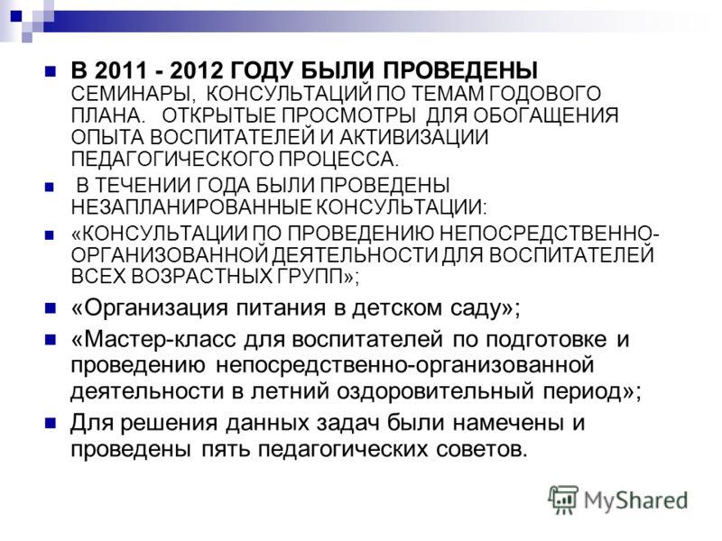 В 2011 - 2012 ГОДУ БЫЛИ ПРОВЕДЕНЫ СЕМИНАРЫ, КОНСУЛЬТАЦИЙ ПО ТЕМАМ ГОДОВОГО ПЛАНА. ОТКРЫТЫЕ ПРОСМОТРЫ ДЛЯ ОБОГАЩЕНИЯ ОПЫТА ВОСПИТАТЕЛЕЙ И АКТИВИЗАЦИИ ПЕДАГОГИЧЕСКОГО ПРОЦЕССА. В ТЕЧЕНИИ ГОДА БЫЛИ ПРОВЕДЕНЫ НЕЗАПЛАНИРОВАННЫЕ КОНСУЛЬТАЦИИ: «КОНСУЛЬТАЦИИ