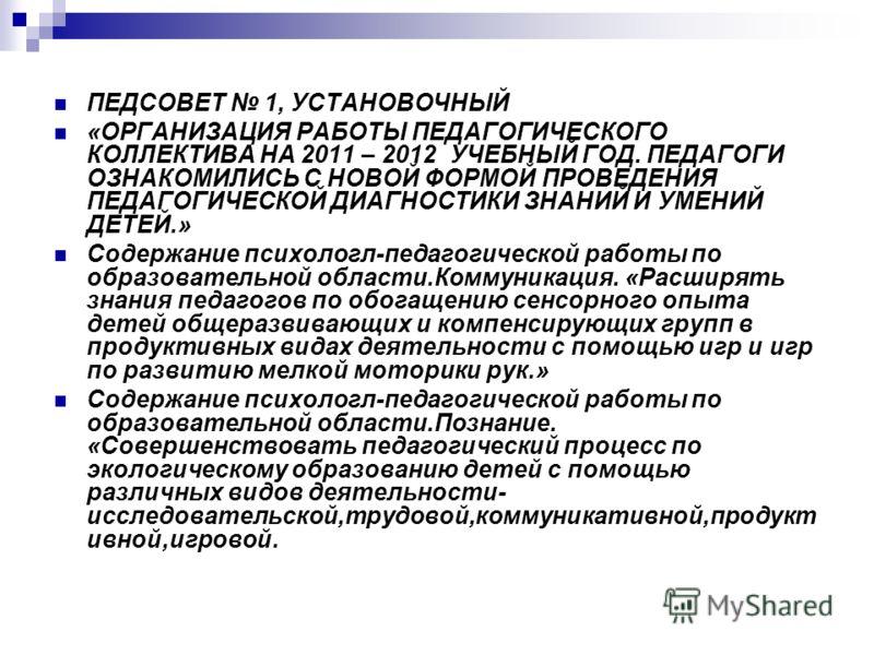 ПЕДСОВЕТ 1, УСТАНОВОЧНЫЙ «ОРГАНИЗАЦИЯ РАБОТЫ ПЕДАГОГИЧЕСКОГО КОЛЛЕКТИВА НА 2011 – 2012 УЧЕБНЫЙ ГОД. ПЕДАГОГИ ОЗНАКОМИЛИСЬ С НОВОЙ ФОРМОЙ ПРОВЕДЕНИЯ ПЕДАГОГИЧЕСКОЙ ДИАГНОСТИКИ ЗНАНИЙ И УМЕНИЙ ДЕТЕЙ.» Содержание психологл-педагогической работы по образ