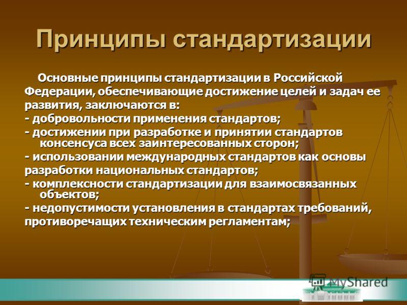 Принципы стандартизации Основные принципы стандартизации в Российской Основные принципы стандартизации в Российской Федерации, обеспечивающие достижение целей и задач ее развития, заключаются в: - добровольности применения стандартов; - достижении пр