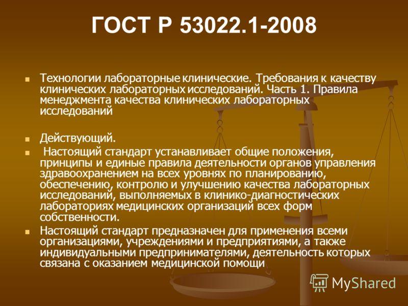 ГОСТ Р 53022.1-2008 Технологии лабораторные клинические. Требования к качеству клинических лабораторных исследований. Часть 1. Правила менеджмента качества клинических лабораторных исследований Действующий. Настоящий стандарт устанавливает общие поло
