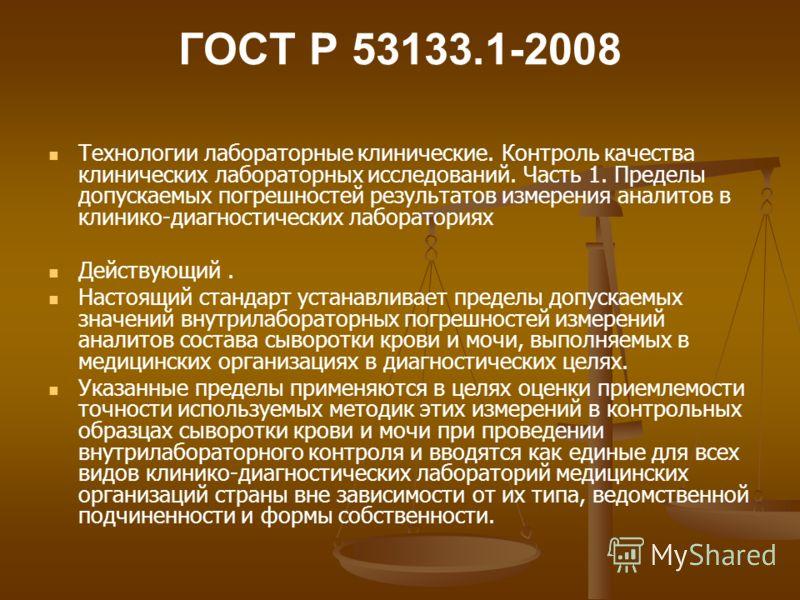 ГОСТ Р 53133.1-2008 Технологии лабораторные клинические. Контроль качества клинических лабораторных исследований. Часть 1. Пределы допускаемых погрешностей результатов измерения аналитов в клинико-диагностических лабораториях Действующий. Настоящий с
