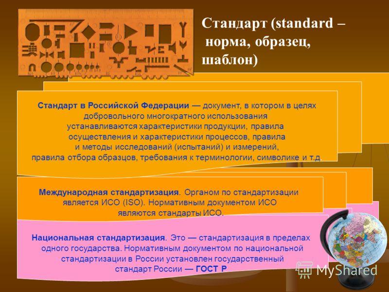 Национальная стандартизация. Это стандартизация в пределах одного государства. Нормативным документом по национальной стандартизации в России установлен государственный стандарт России ГОСТ Р Международная стандартизация. Органом по стандартизации яв