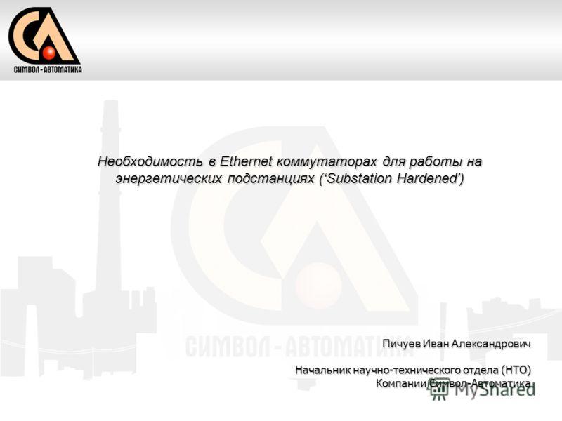 Необходимость в Ethernet коммутаторах для работы на энергетических подстанциях (Substation Hardened) Пичуев Иван Александрович Начальник научно-технического отдела (НТО) Компании Символ-Автоматика