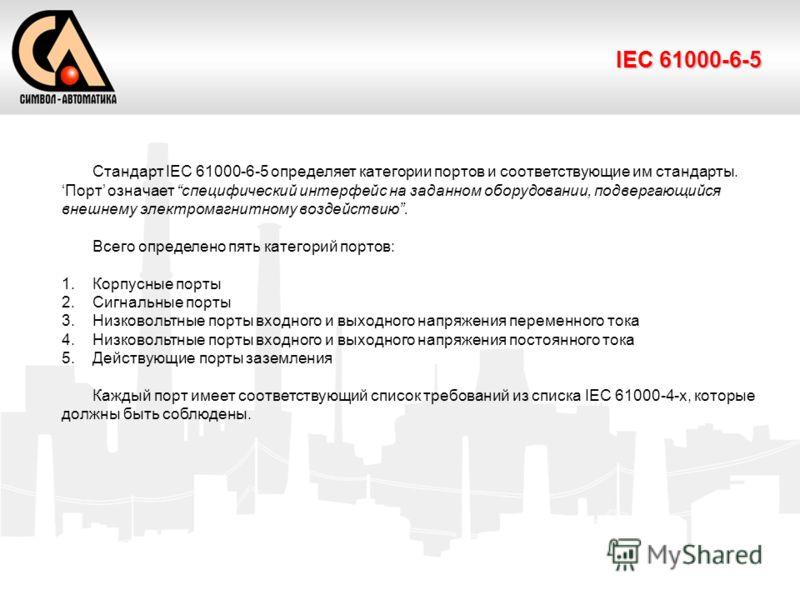 IEC 61000-6-5 Стандарт IEC 61000-6-5 определяет категории портов и соответствующие им стандарты. Порт означает специфический интерфейс на заданном оборудовании, подвергающийся внешнему электромагнитному воздействию. Всего определено пять категорий по