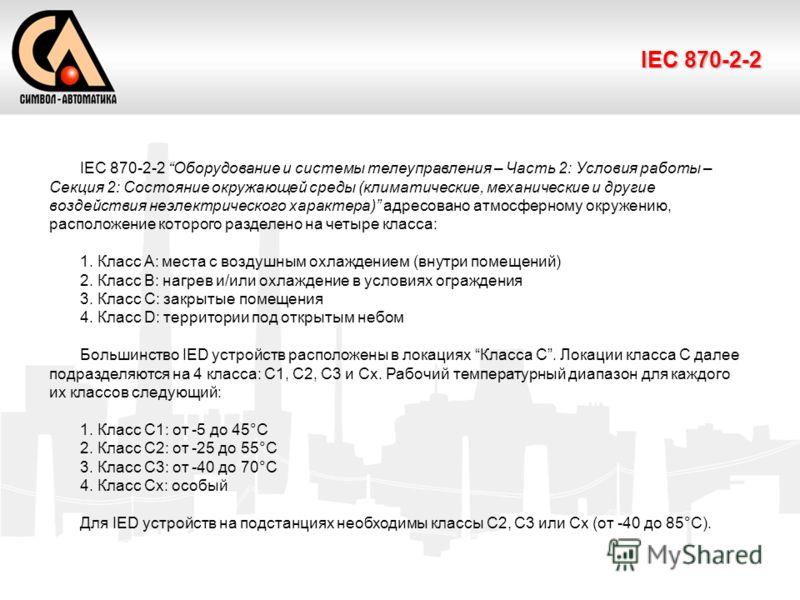 IEC 870-2-2 IEC 870-2-2 Оборудование и системы телеуправления – Часть 2: Условия работы – Секция 2: Состояние окружающей среды (климатические, механические и другие воздействия неэлектрического характера) адресовано атмосферному окружению, расположен