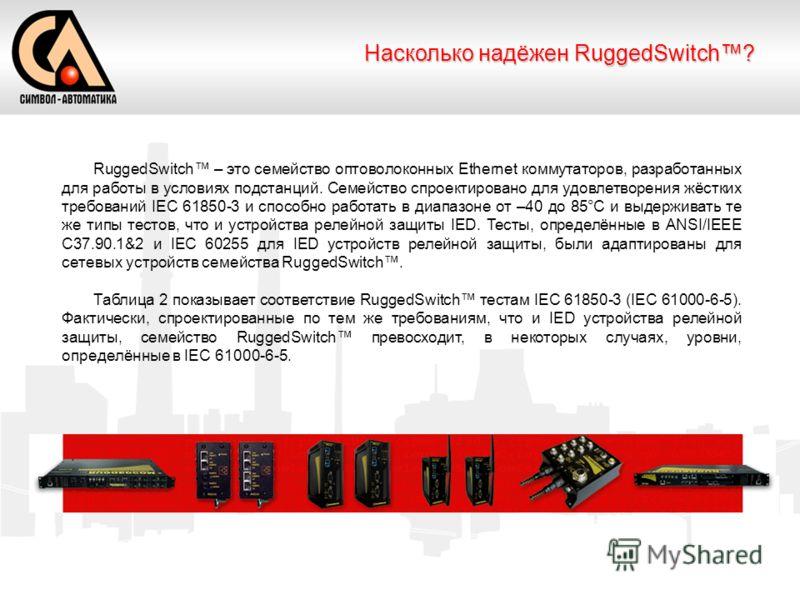 Насколько надёжен RuggedSwitch? RuggedSwitch – это семейство оптоволоконных Ethernet коммутаторов, разработанных для работы в условиях подстанций. Семейство спроектировано для удовлетворения жёстких требований IEC 61850-3 и способно работать в диапаз
