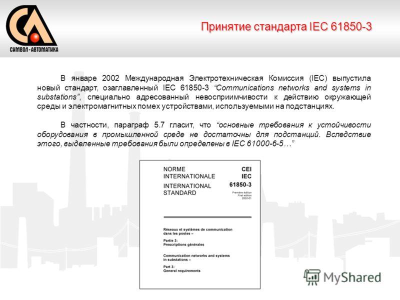 Принятие стандарта IEC 61850-3 В январе 2002 Международная Электротехническая Комиссия (IEC) выпустила новый стандарт, озаглавленный IEC 61850-3 Communications networks and systems in substations, специально адресованный невосприимчивости к действию